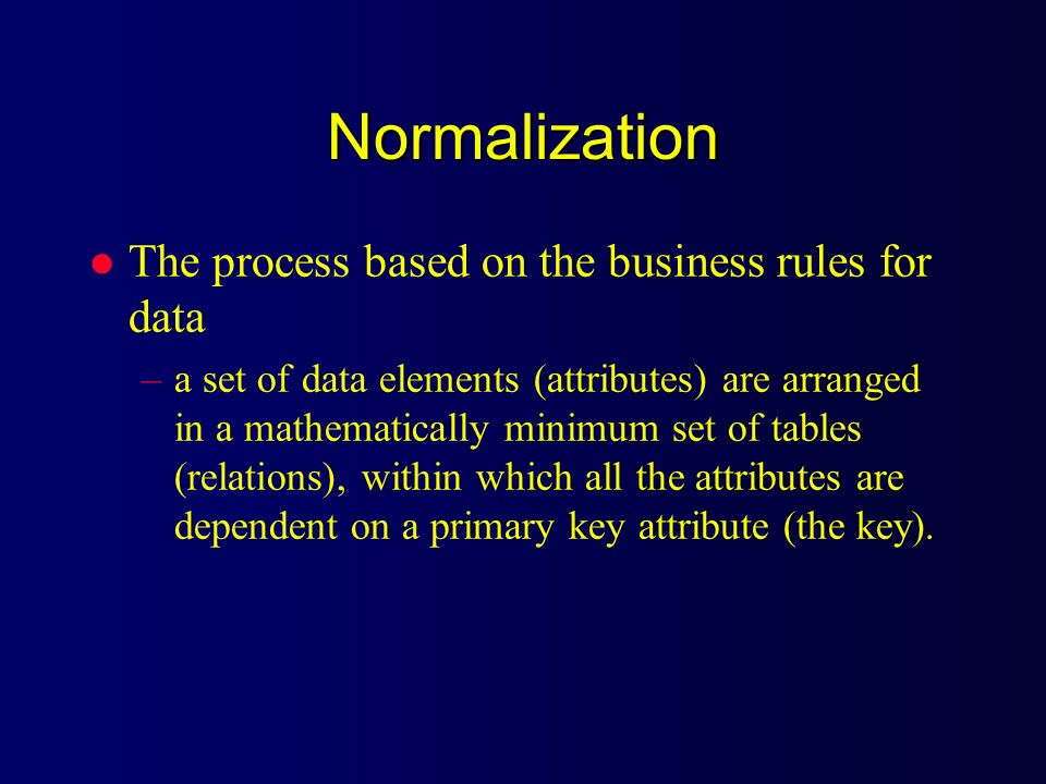 Normalization The process based on the business rules for data