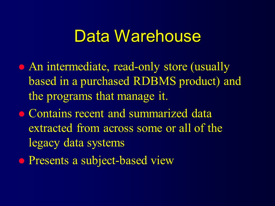 Data Warehouse An intermediate, read-only store (usually based in a purchased RDBMS product) and the programs that manage it.