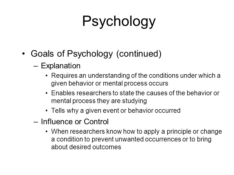 Psychology Goals of Psychology (continued) Explanation