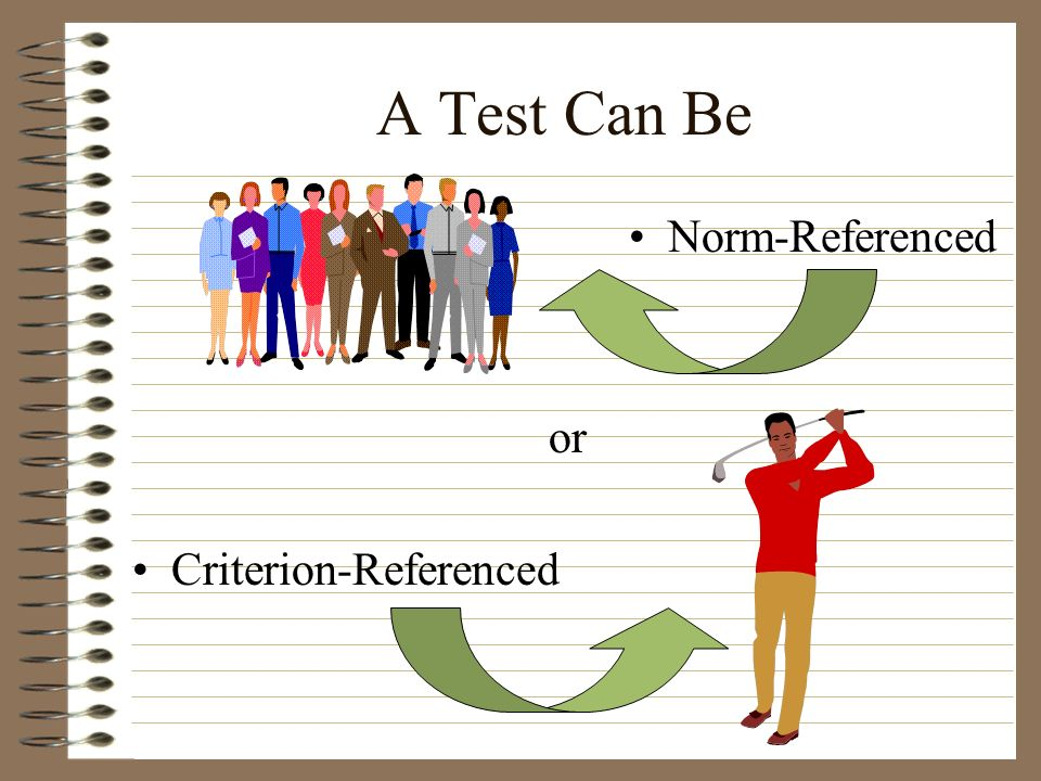 A Test Can Be Norm-Referenced or Criterion-Referenced