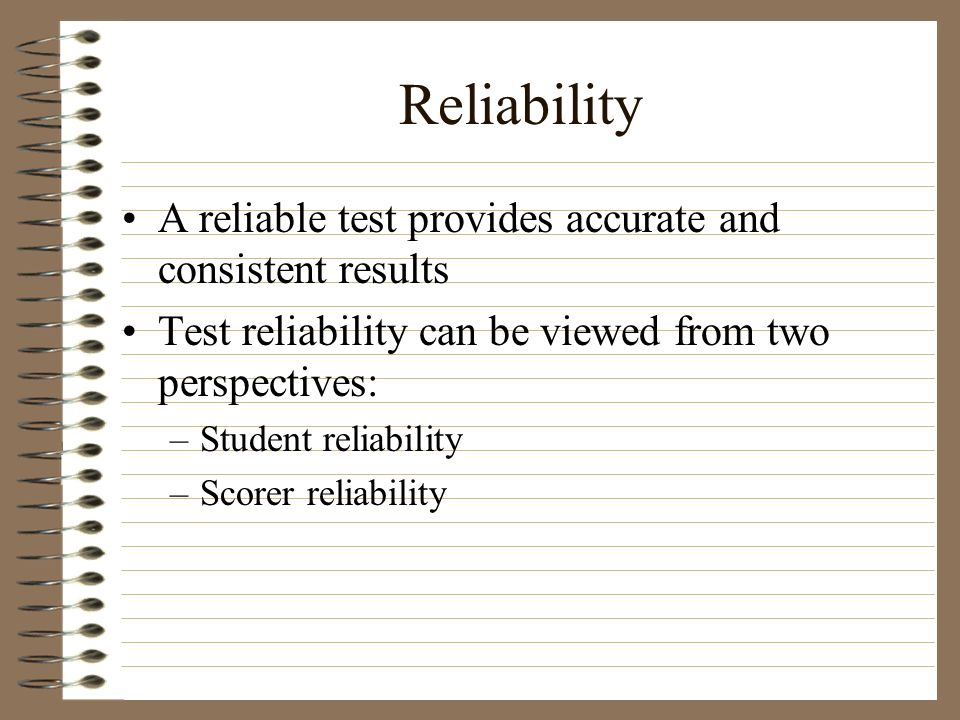 Reliability A reliable test provides accurate and consistent results