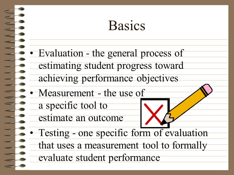 Basics Evaluation - the general process of estimating student progress toward achieving performance objectives.