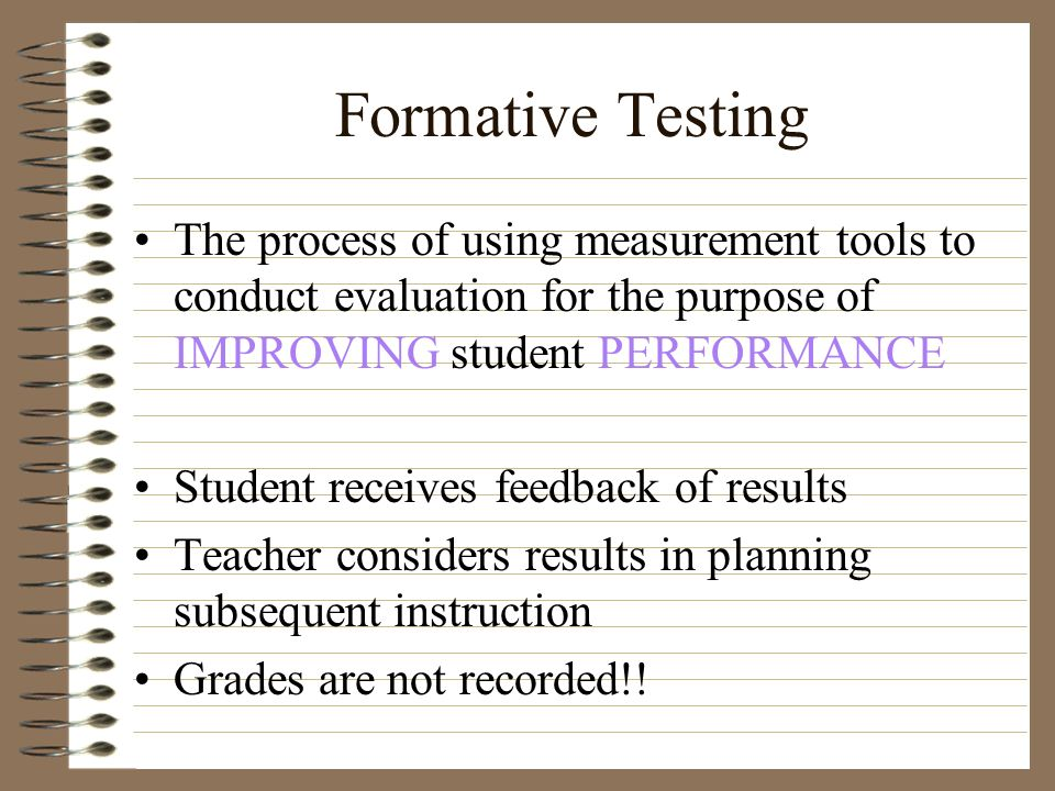 Formative Testing The process of using measurement tools to conduct evaluation for the purpose of IMPROVING student PERFORMANCE.