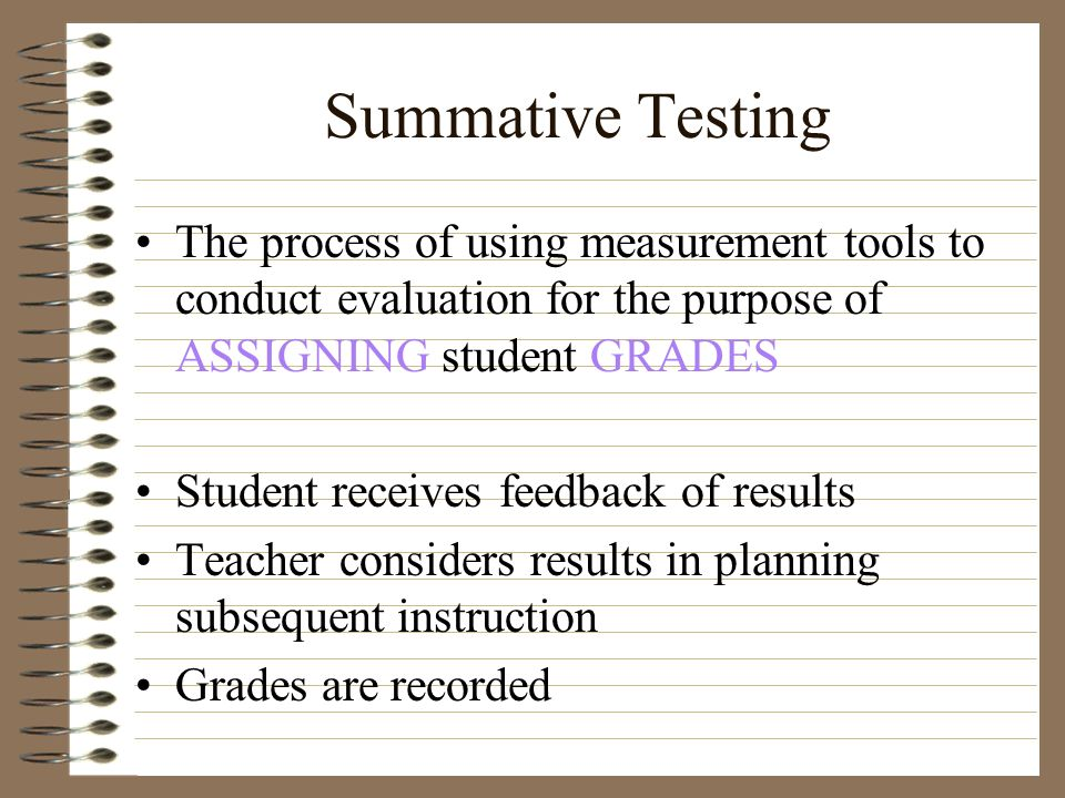 Summative Testing The process of using measurement tools to conduct evaluation for the purpose of ASSIGNING student GRADES.