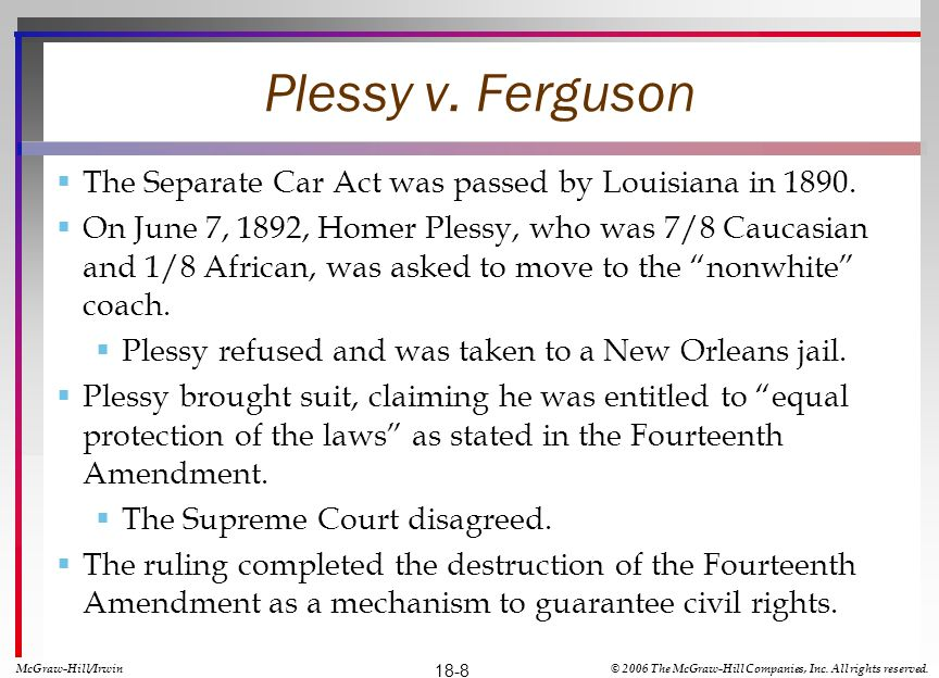Plessy v. Ferguson The Separate Car Act was passed by Louisiana in 1890.