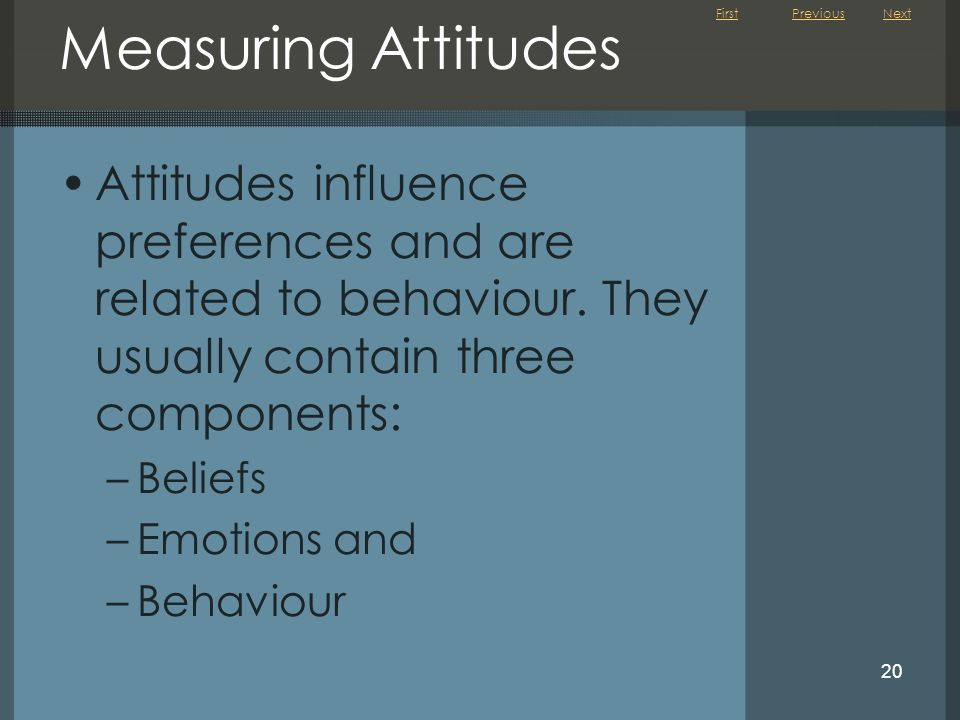 Previous Next. Measuring Attitudes. Attitudes influence preferences and are related to behaviour. They usually contain three components:
