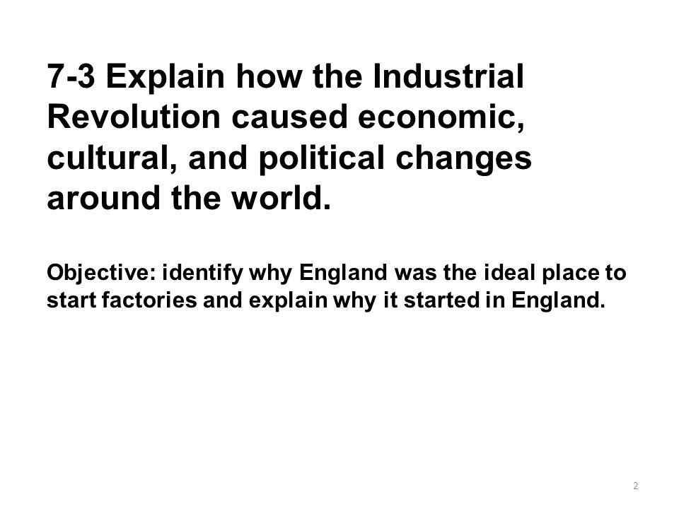 7-3 Explain how the Industrial Revolution caused economic, cultural, and political changes around the world.