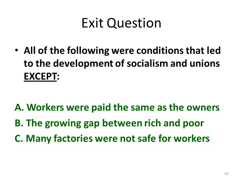 Exit Question All of the following were conditions that led to the development of socialism and unions EXCEPT: