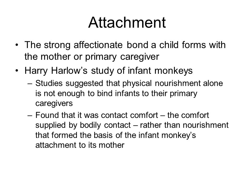 Attachment The strong affectionate bond a child forms with the mother or primary caregiver. Harry Harlow's study of infant monkeys.