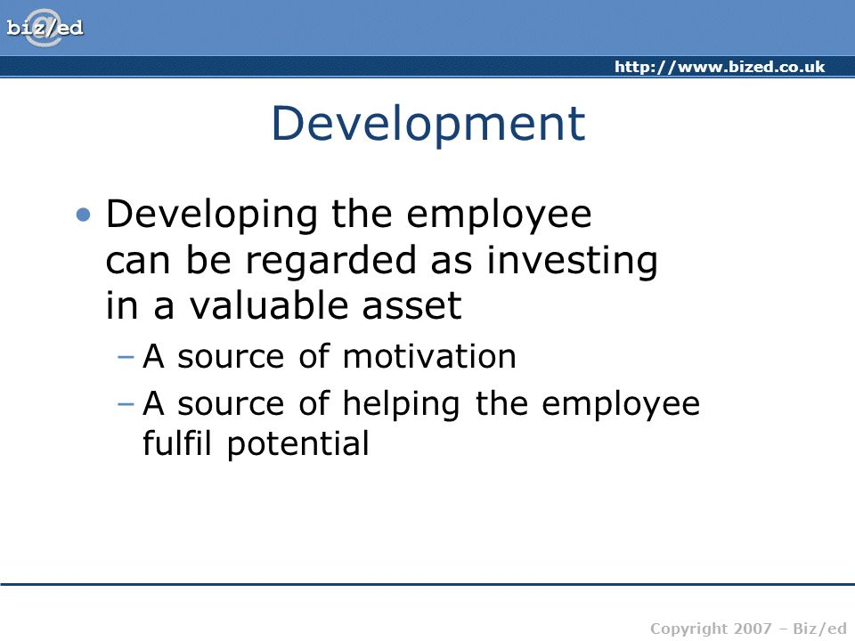 Development Developing the employee can be regarded as investing in a valuable asset. A source of motivation.