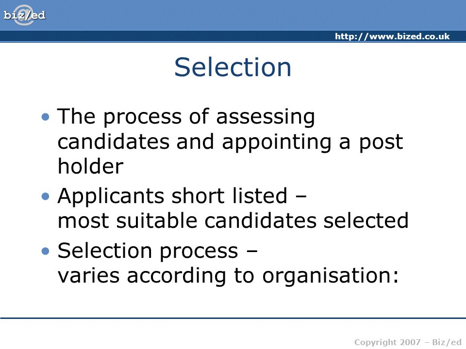 Selection The process of assessing candidates and appointing a post holder. Applicants short listed – most suitable candidates selected.