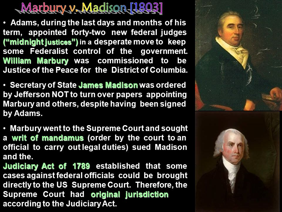 Adams, during the last days and months of his term, appointed forty-two new federal judges ( midnight justices ) in a desperate move to keep some Federalist control of the government. William Marbury was commissioned to be Justice of the Peace for the District of Columbia.