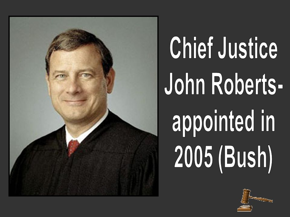 Chief Justice John Roberts- appointed in 2005 (Bush)