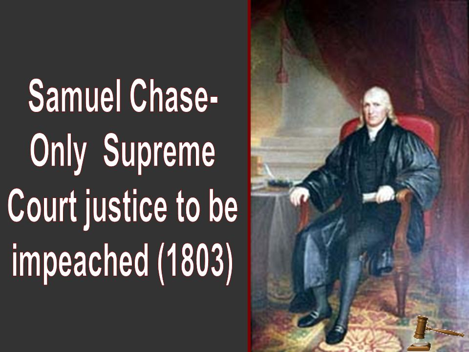 Samuel Chase- Only Supreme Court justice to be impeached (1803)