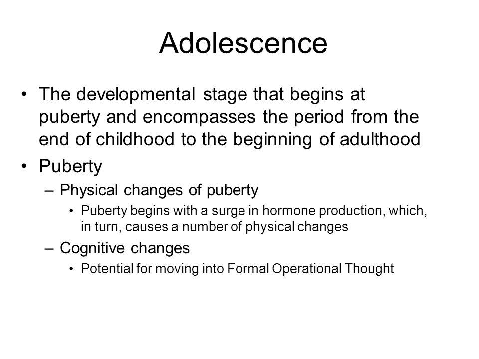 Adolescence The developmental stage that begins at puberty and encompasses the period from the end of childhood to the beginning of adulthood.
