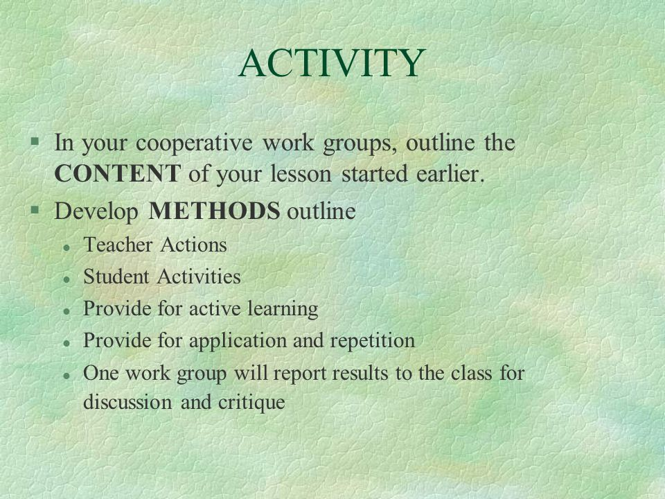 ACTIVITYIn your cooperative work groups, outline the CONTENT of your lesson started earlier. Develop METHODS outline.