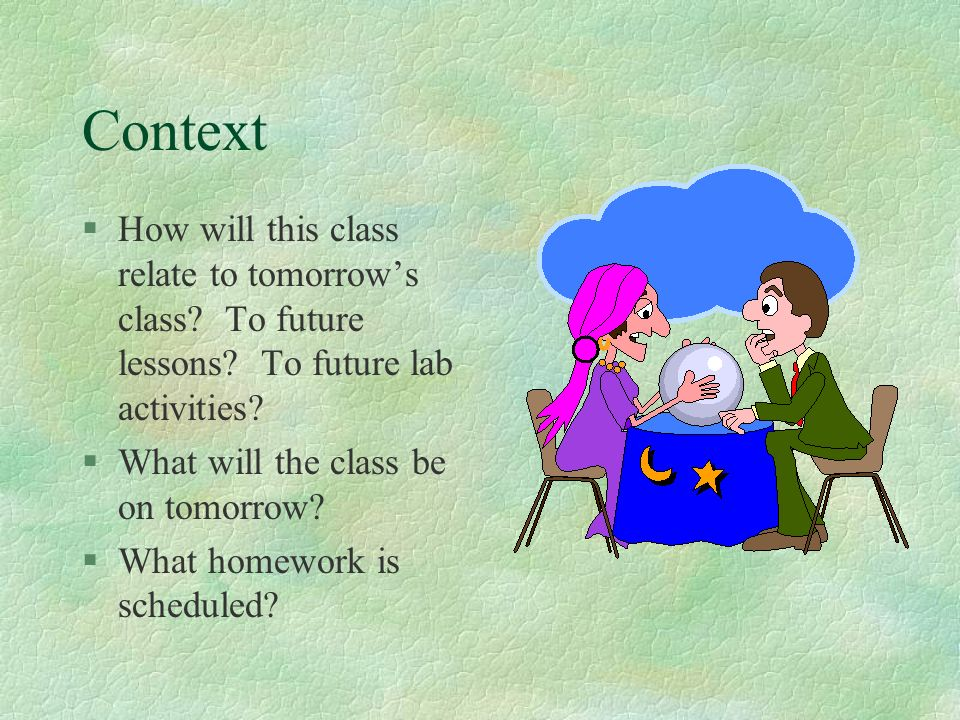 Context How will this class relate to tomorrow's class To future lessons To future lab activities