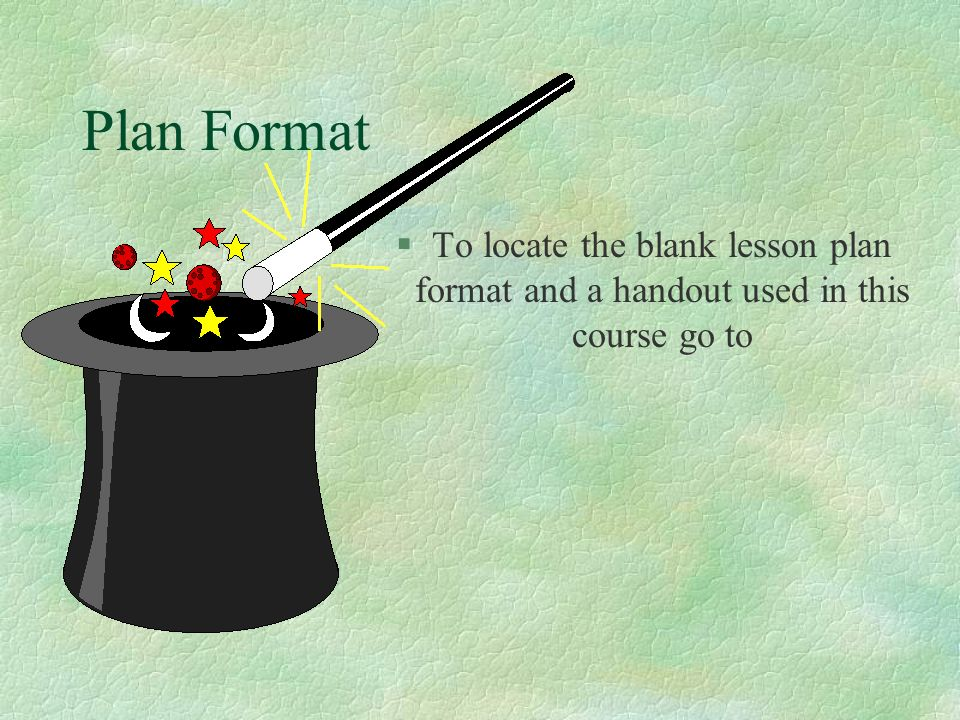 Plan Format To locate the blank lesson plan format and a handout used in this course go to