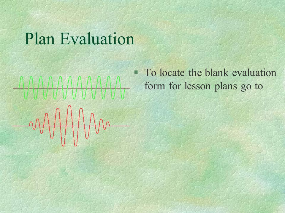 Plan Evaluation To locate the blank evaluation form for lesson plans go to