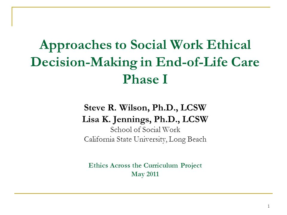 Approaches to Social Work Ethical Decision-Making in End-of-Life Care Phase  I Steve R  Wilson, Ph D , LCSW Lisa K  Jennings, Ph D , LCSW School of  Social