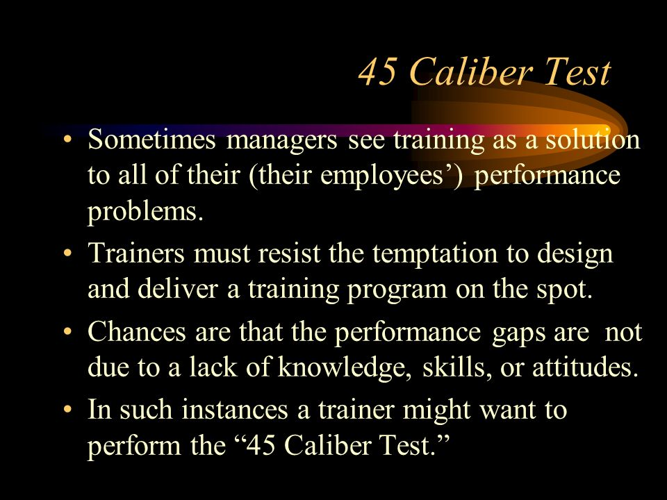45 Caliber Test Sometimes managers see training as a solution to all of their (their employees') performance problems.
