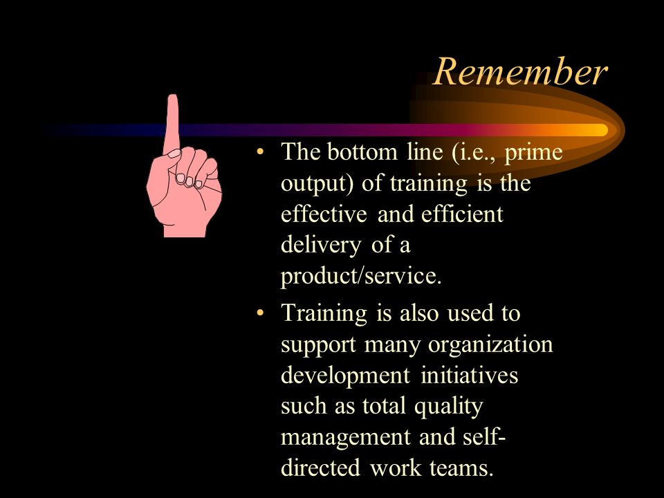 Remember The bottom line (i.e., prime output) of training is the effective and efficient delivery of a product/service.