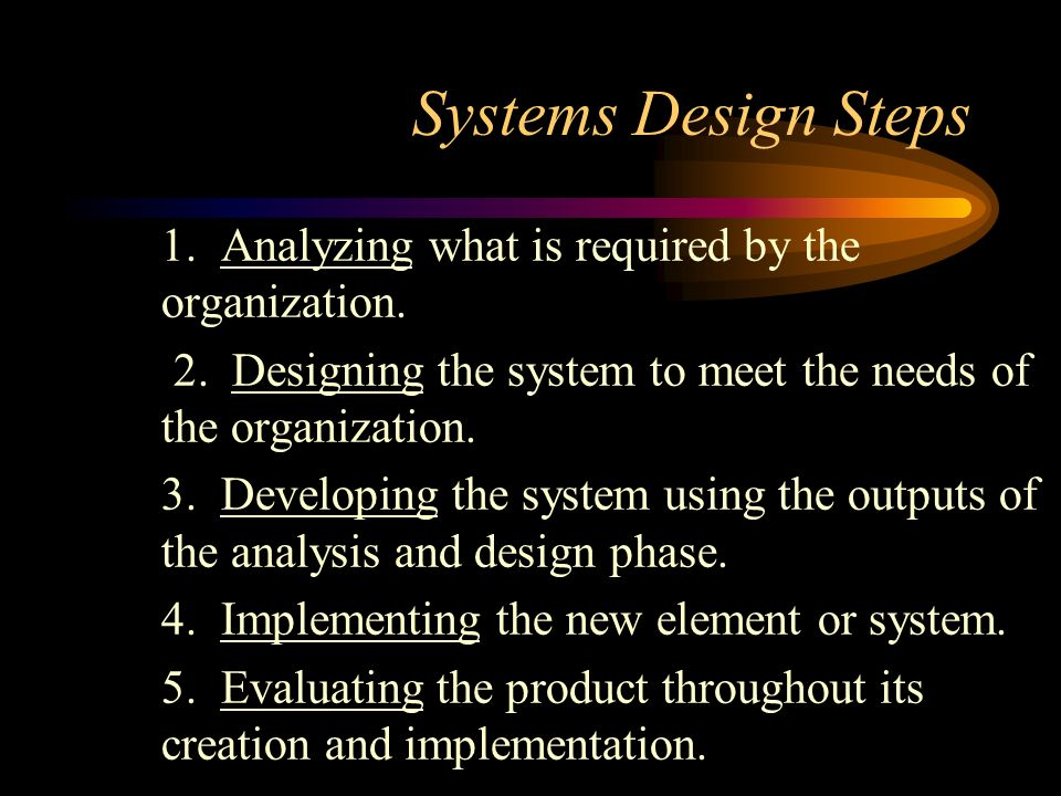 Systems Design Steps 1. Analyzing what is required by the organization. 2. Designing the system to meet the needs of the organization.
