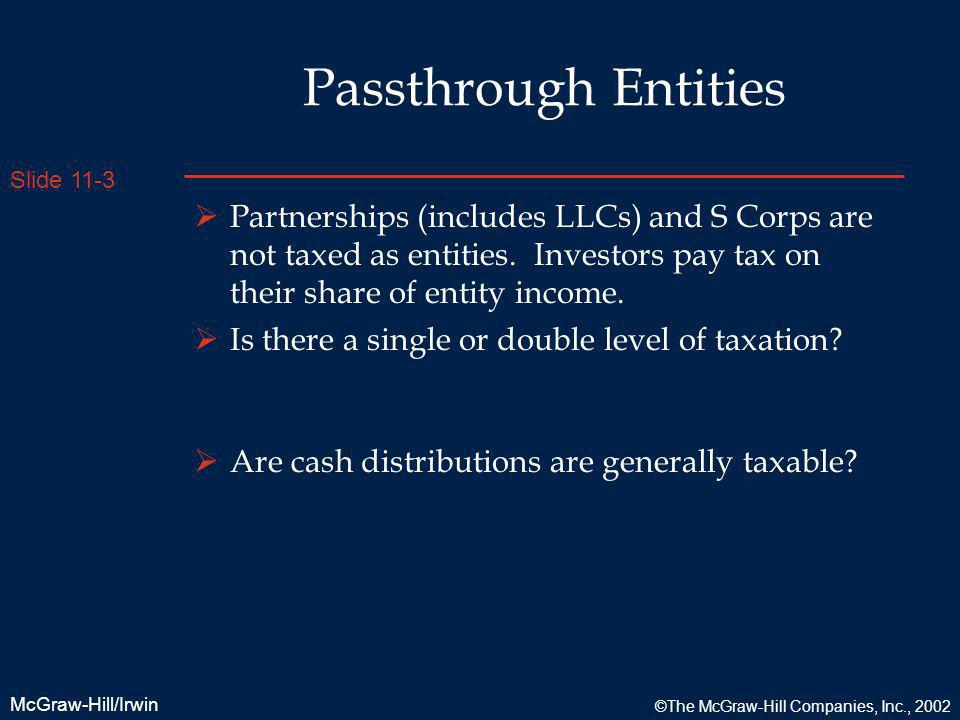 Passthrough Entities Partnerships (includes LLCs) and S Corps are not taxed as entities. Investors pay tax on their share of entity income.