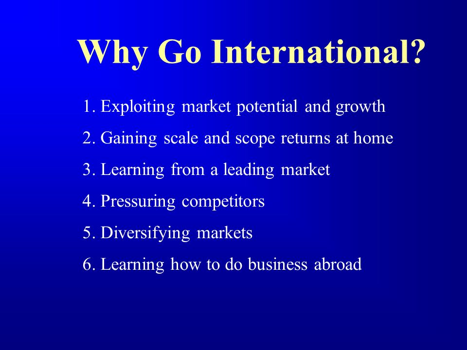 Why Go International 1. Exploiting market potential and growth