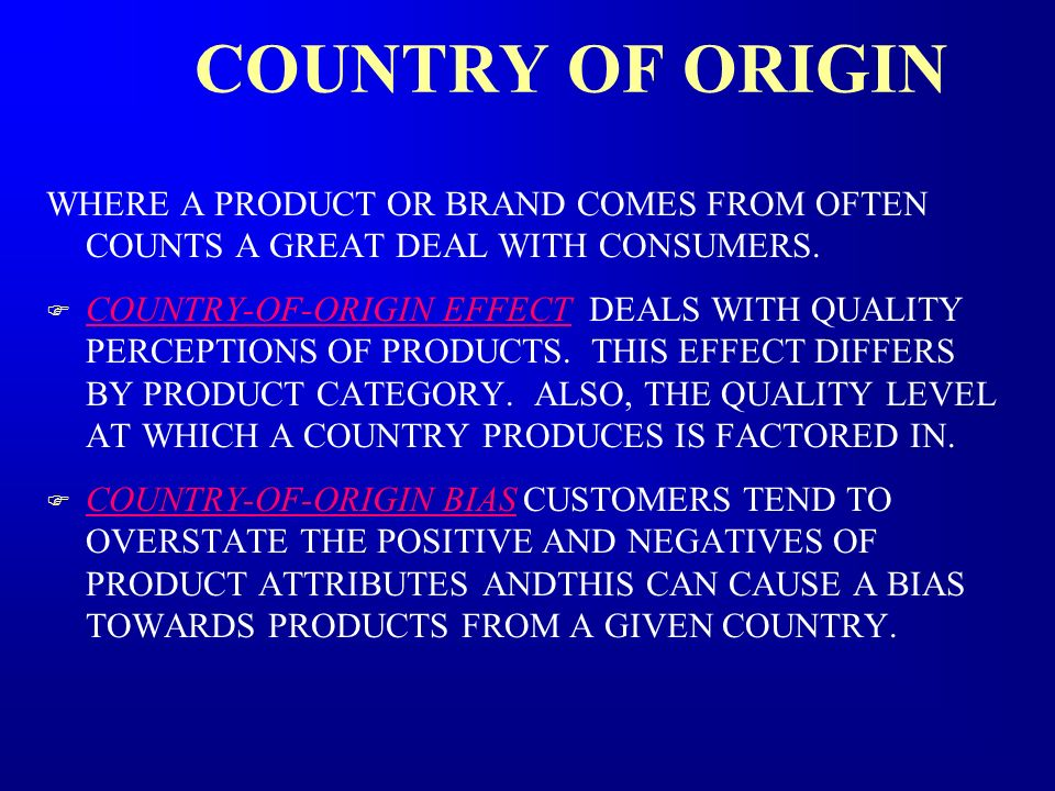 COUNTRY OF ORIGIN WHERE A PRODUCT OR BRAND COMES FROM OFTEN COUNTS A GREAT DEAL WITH CONSUMERS.