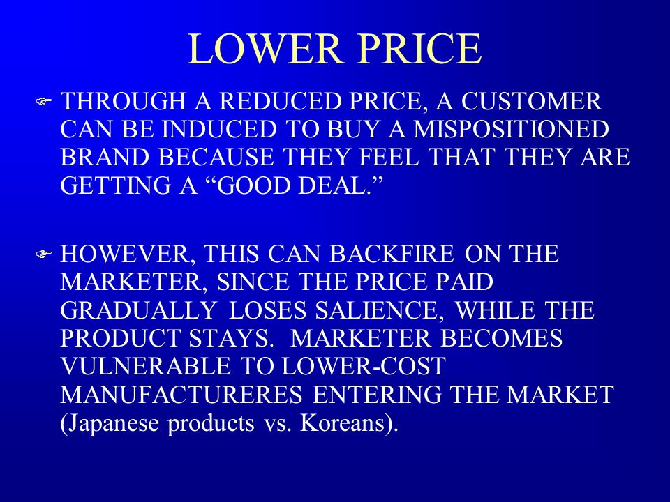 LOWER PRICE THROUGH A REDUCED PRICE, A CUSTOMER CAN BE INDUCED TO BUY A MISPOSITIONED BRAND BECAUSE THEY FEEL THAT THEY ARE GETTING A GOOD DEAL.