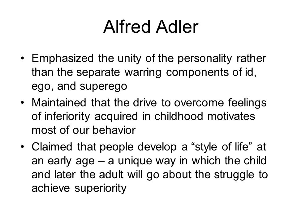 Alfred Adler Emphasized the unity of the personality rather than the separate warring components of id, ego, and superego.