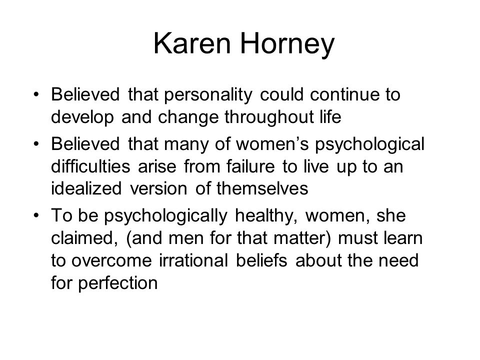 Karen Horney Believed that personality could continue to develop and change throughout life.