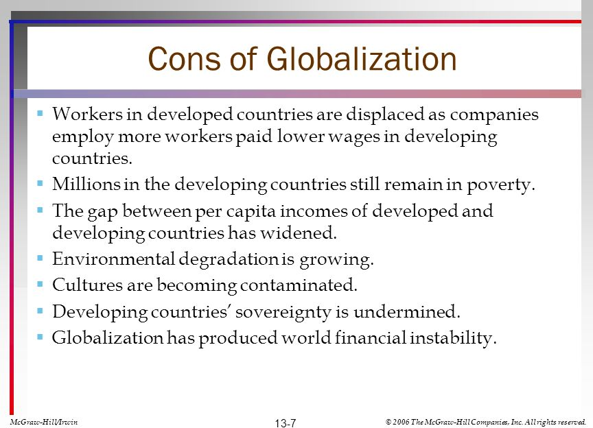 Cons of Globalization Workers in developed countries are displaced as companies employ more workers paid lower wages in developing countries.