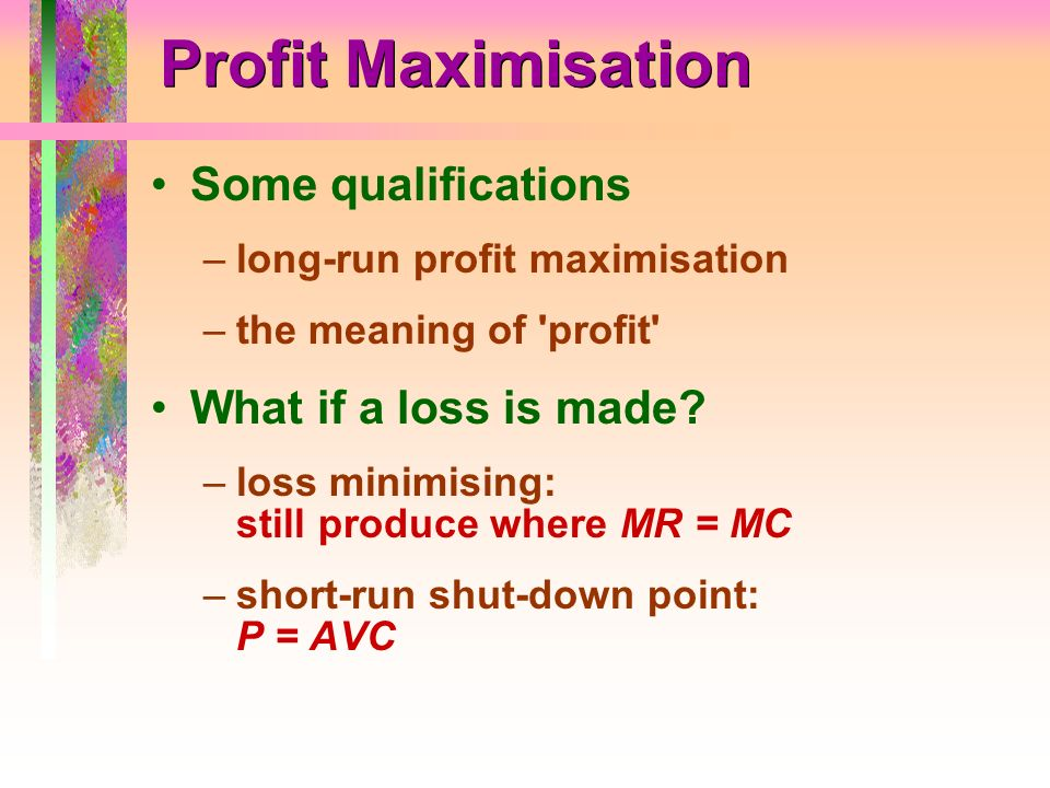 Profit Maximisation Some qualifications What if a loss is made
