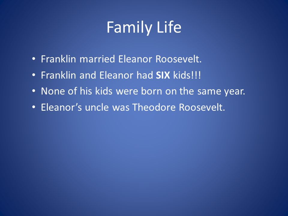 Family Life Franklin married Eleanor Roosevelt.