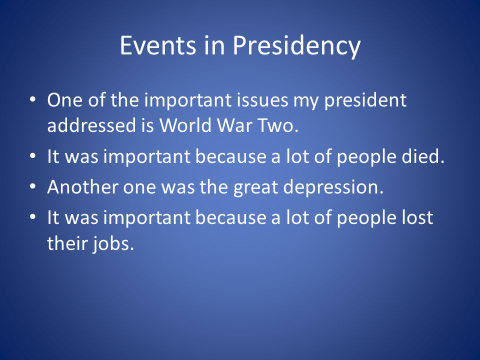 Events in Presidency One of the important issues my president addressed is World War Two. It was important because a lot of people died.