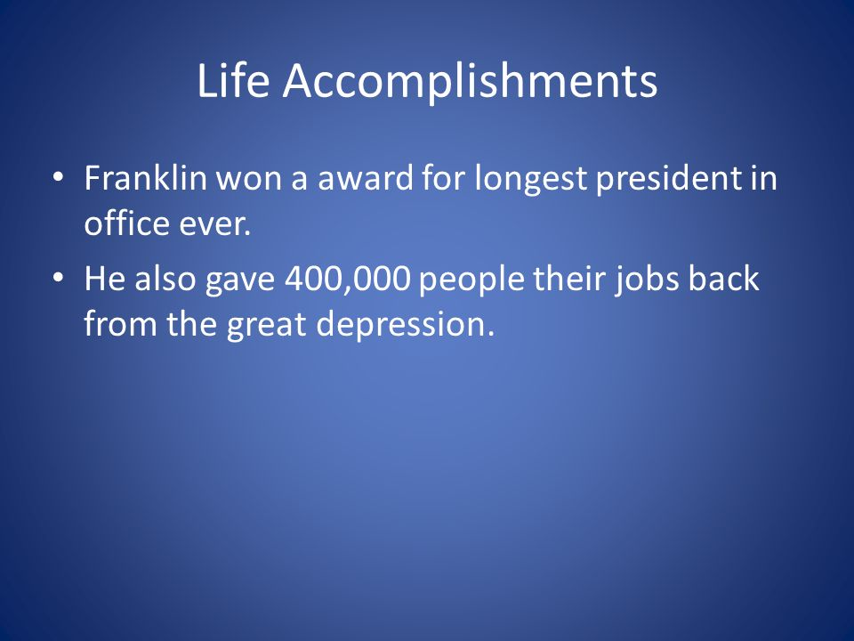 Life Accomplishments Franklin won a award for longest president in office ever.