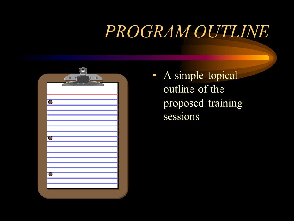 PROGRAM OUTLINE A simple topical outline of the proposed training sessions