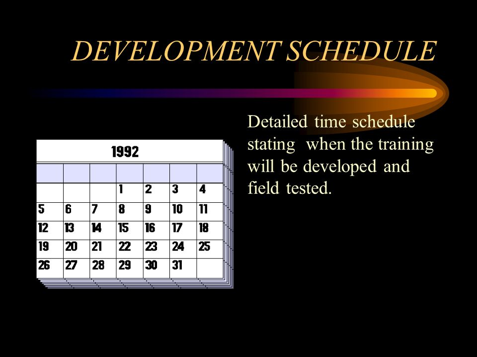 DEVELOPMENT SCHEDULE Detailed time schedule stating when the training will be developed and field tested.