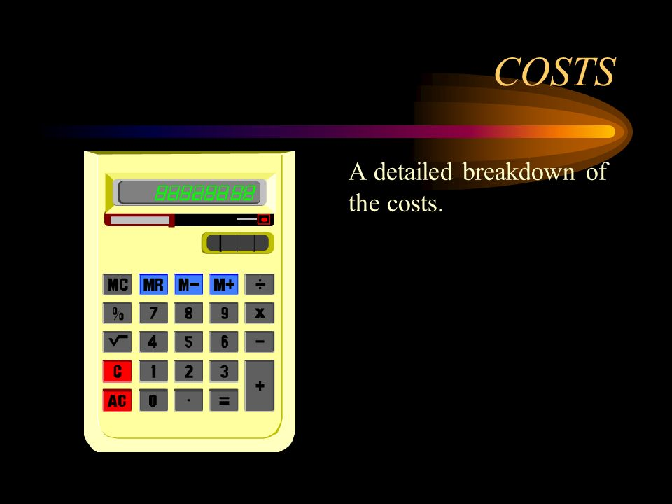 COSTS A detailed breakdown of the costs.