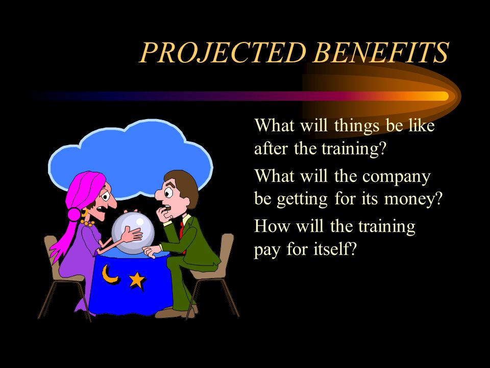 PROJECTED BENEFITS What will things be like after the training