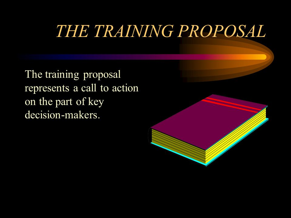 THE TRAINING PROPOSAL The training proposal represents a call to action on the part of key decision-makers.