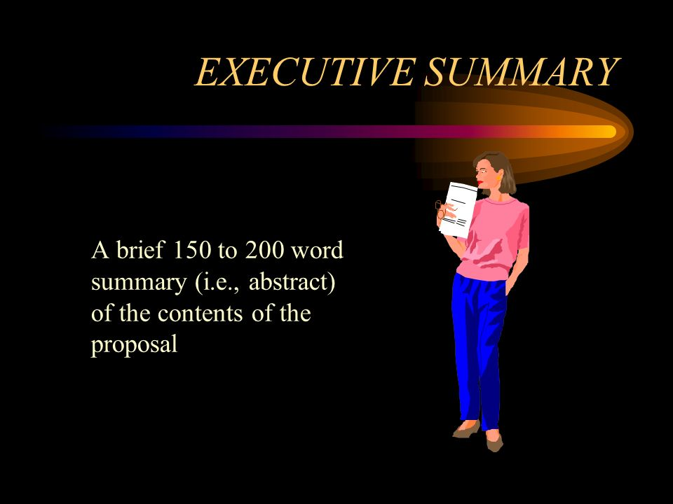 EXECUTIVE SUMMARY A brief 150 to 200 word summary (i.e., abstract) of the contents of the proposal