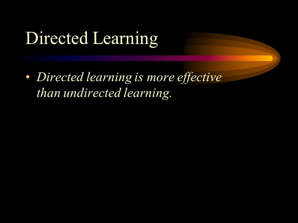 Directed Learning Directed learning is more effective than undirected learning.