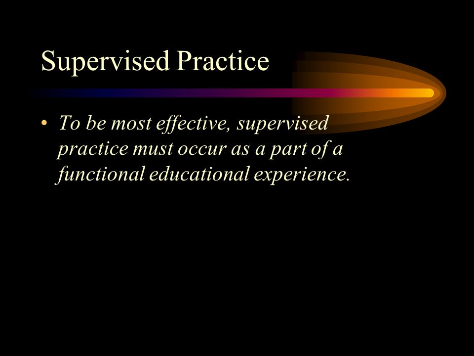 Supervised Practice To be most effective, supervised practice must occur as a part of a functional educational experience.