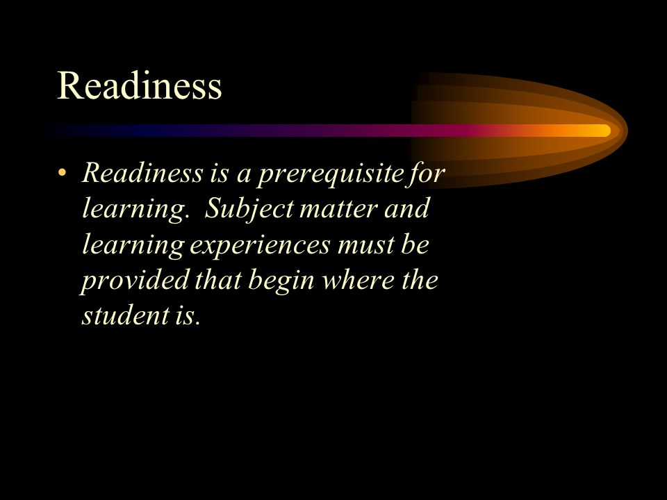 Readiness Readiness is a prerequisite for learning.