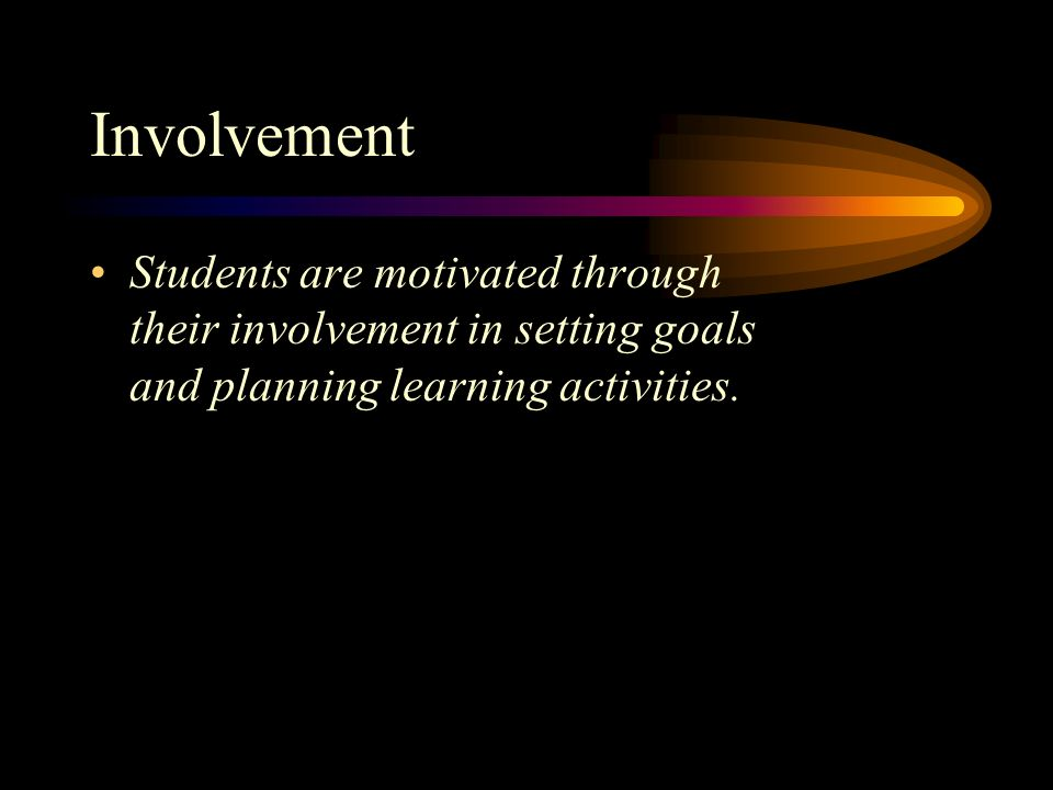 Involvement Students are motivated through their involvement in setting goals and planning learning activities.