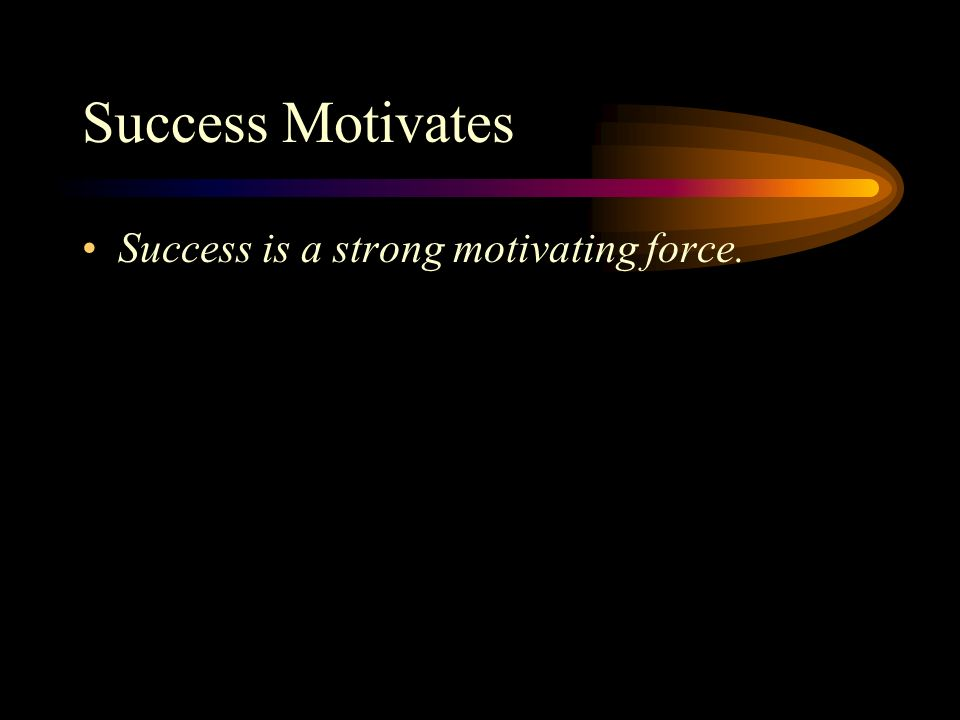 Success Motivates Success is a strong motivating force.