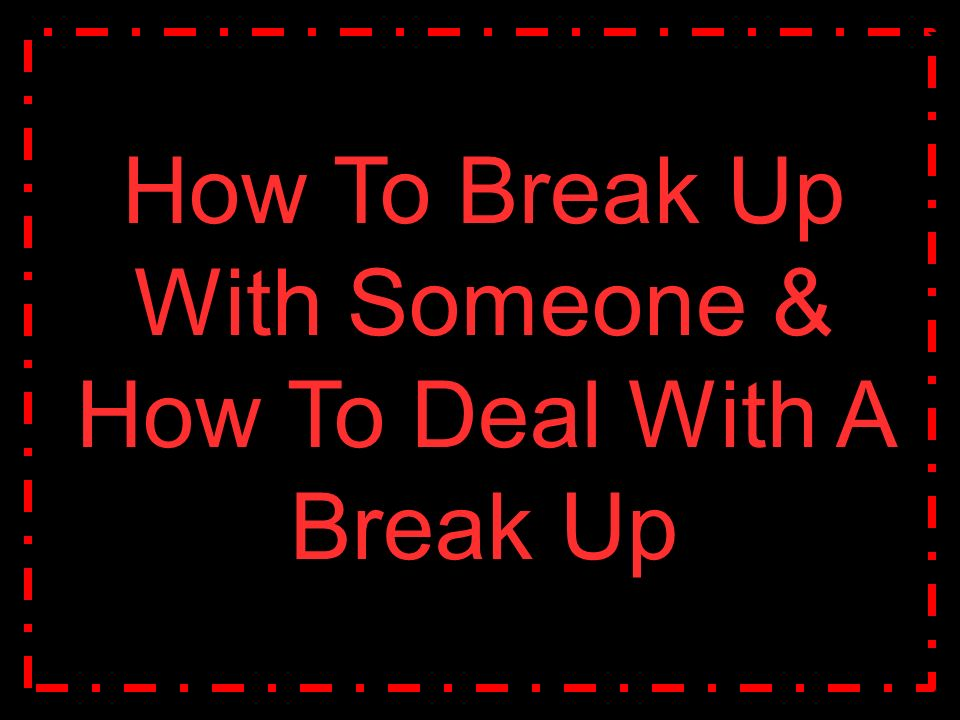 how to slowly break up with someone